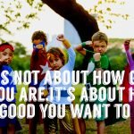 it's not about how good you are,it's about how good you want to be
